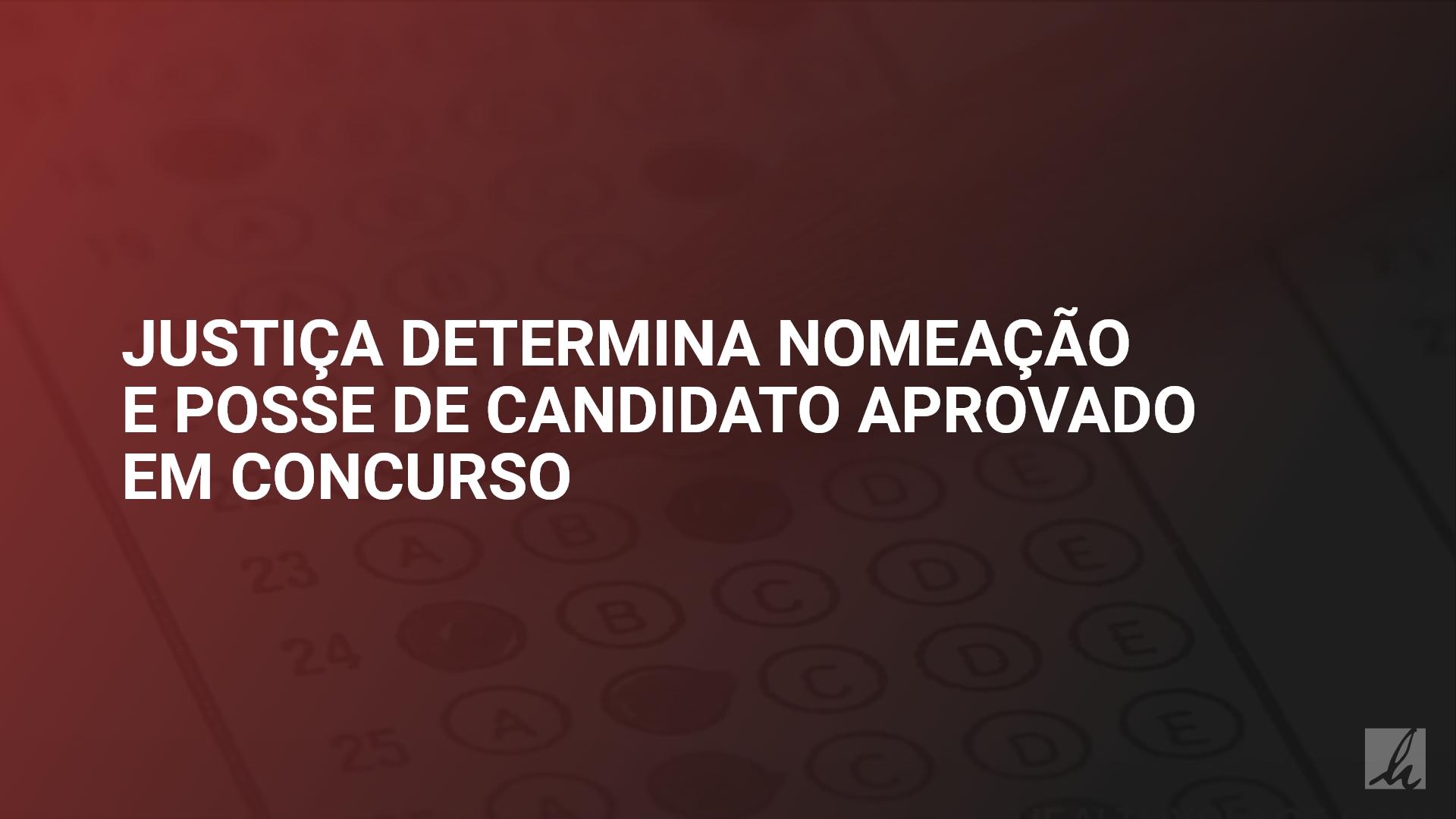 Justiça determina nomeação e posse de candidato aprovado em concurso