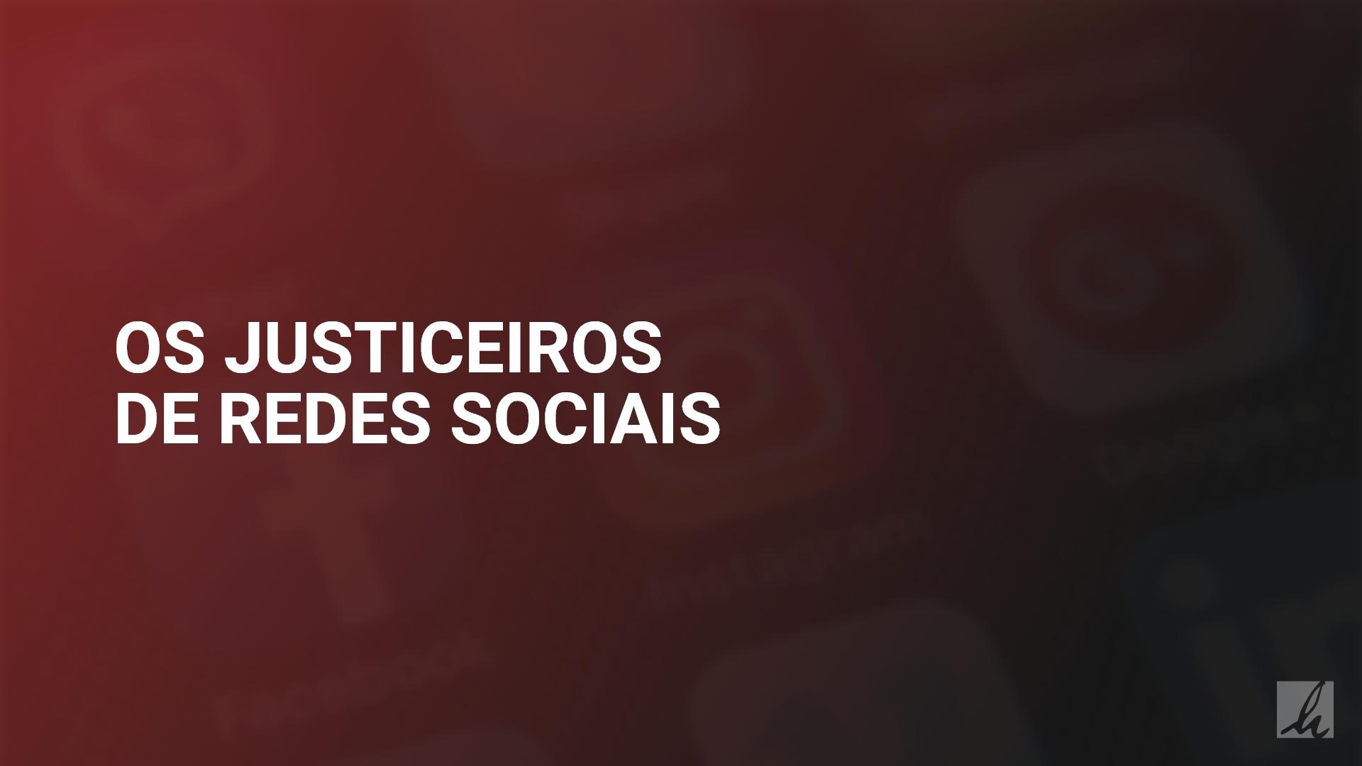 Os justiceiros de redes sociais