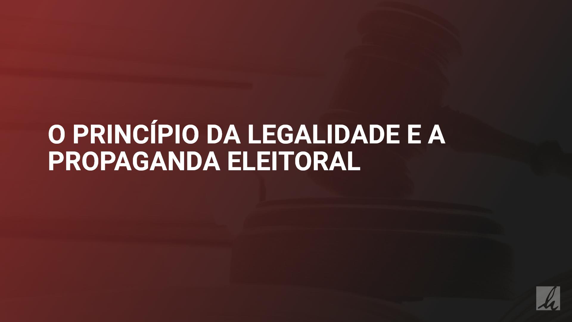 O princípio da legalidade e a propaganda eleitoral