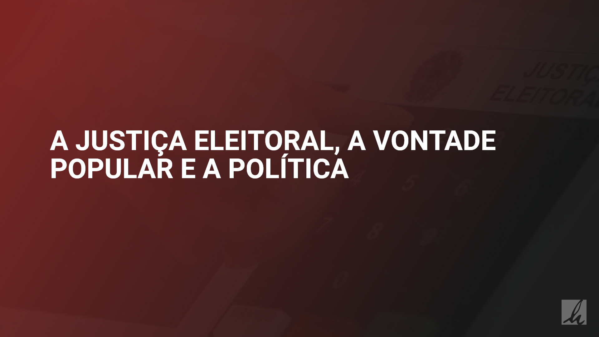 A Justiça Eleitoral, a vontade popular e a política