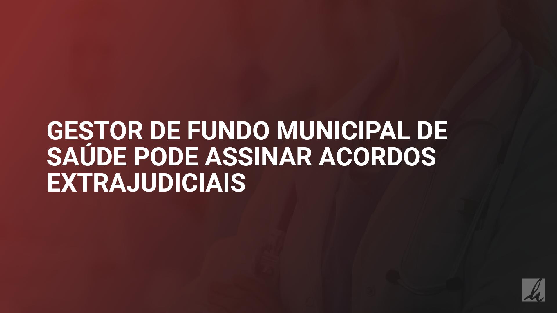 Gestor de Fundo Municipal de Saúde pode assinar acordos extrajudiciais