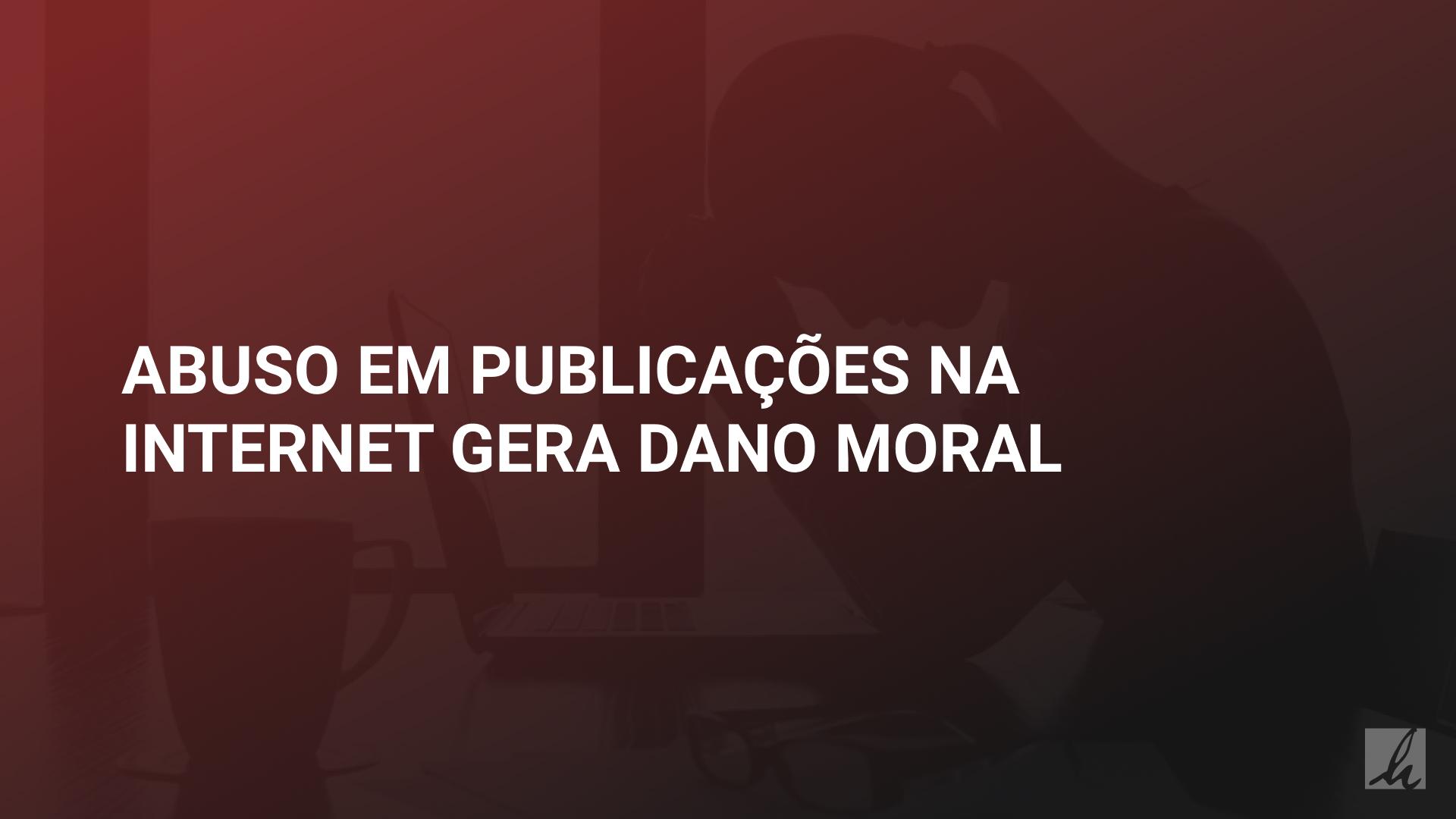 Abuso em publicações na internet gera dano moral